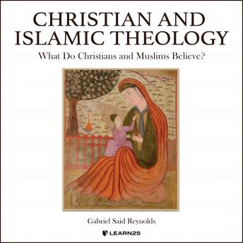 Download Christian and Islamic Theology: Understand What Christians and Muslims Believe About God, Revelation, and Right Living by Gabriel S. Reynolds
