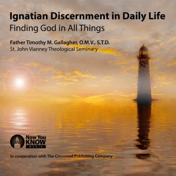 Ignatian Discernment in Daily Life: Finding God in All Things, Timothy Gallagher