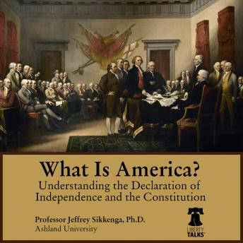 What Is America? Understanding the Declaration of Independence and the Constitution, Jeffrey Sikkenga