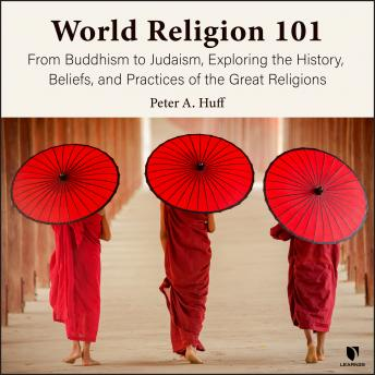Download World Religion 101: From Buddhism to Judaism, Exploring the History, Beliefs and Practices of the Great Religions by Peter A. Huff