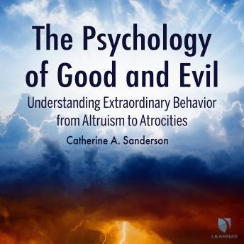 Psychology of Good and Evil: Understanding Extraordinary Behavior from Altruism to Atrocities details