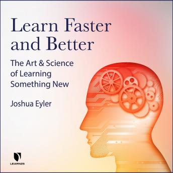 The Art & Science of Learning Something New: Gain Mental Tools to Master Any Subject Faster and Better