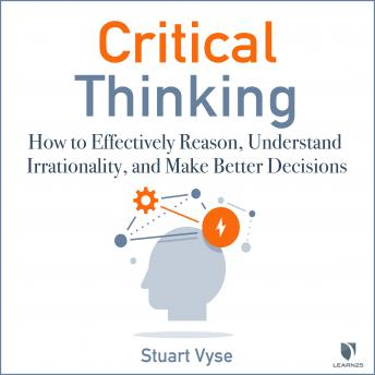 Download Critical Thinking: How to Effectively Reason, Understand Irrationality, and Make Better Decisions by Stuart Vyse