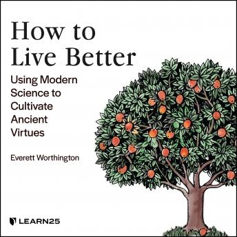 Living Life Better: Using Modern Science to Cultivate Ancient Virtues details