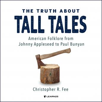 Truth About Tall Tales: American Folklore from Johnny Appleseed to Paul Bunyan, Christopher R. Fee