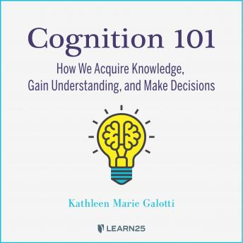 Cognition 101: How We Acquire Knowledge, Gain Understanding, and Make Decisions details