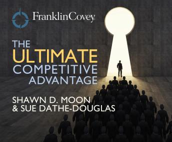 Ultimate Competitive Advantage: Why Your People Make All the Difference and the 6 Practices You Need to Engage Them, Sue Dathe-Douglass, Shawn D. Moon