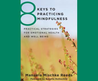 8 Keys to Practicing Mindfulness: Practical Strategies for Emotional Health and Well-Being, Manuela Mischke-Reeds