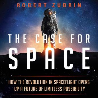 Download Case for Space: How the Revolution in Spaceflight Opens Up a Future of Limitless Possibility by Robert Zubrin