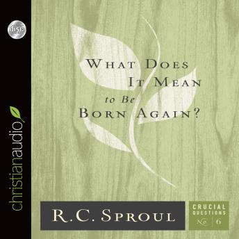 What does It Mean to Be Born Again?, R. C. Sproul