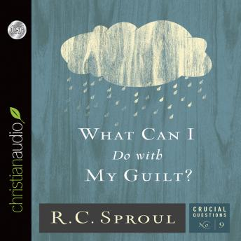 What Can I Do With My Guilt?, R. C. Sproul