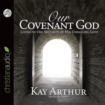 Our Covenant God: Living in the Security of His Unfailing Love, Kay Arthur