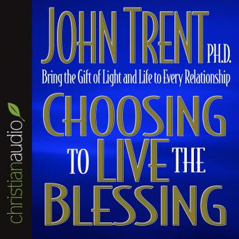 Choosing to Live the Blessing: Bring the Gift of Light and Life to Every Relationship, John Trent