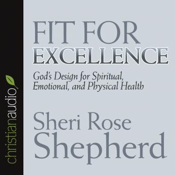 Fit For Excellence: God's design for spiritual, emotional, and physical health, Sheri Rose Shepherd