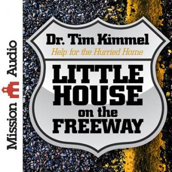 Little House on the Freeway: Help for the Hurried Home, Dr. Tim Kimmel