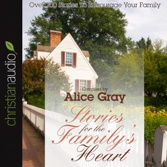 Stories for the Family's Heart: Over 100 Stories To Encourage Your Family, Alice Gray