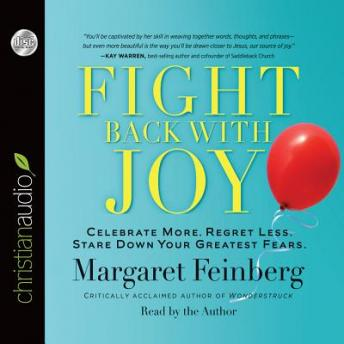 Fight Back With Joy: Celebrate More. Regret Less. Stare Down Your Greatest Fears, Margaret Feinberg