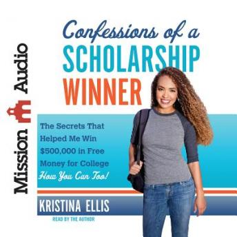 Download Confessions of a Scholarship Winner: The Secrets That Helped Me Win $500,000 in Free Money for College- How You Can Too! by Kristina Ellis