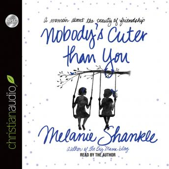 Nobody's Cuter than You: A Memoir about the Beauty of Friendship, Melanie Shankle