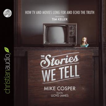 Stories We Tell: How TV and Movies Long for and Echo the Truth, Mike Cosper