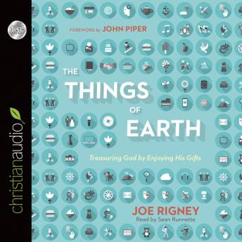 Things of the Earth: Treasuring God by Enjoying His Gifts, Joe Rigney