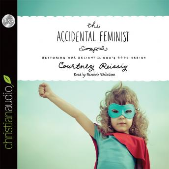 The Accidental Feminist: Restoring Our Delight in God's Good Design, Courtney Reissig