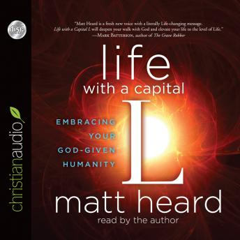 Life with a Capital L: Embracing Your God-Given Humanity, Matt Heard