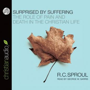 Surprised by Suffering: The Role of Pain and Death in The Christian Life, R. C. Sproul