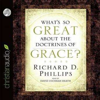 What's So Great About the Doctrines of Grace?, Richard D. Phillips
