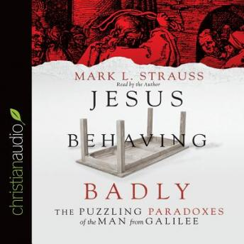 Jesus Behaving Badly: The Puzzling Paradoxes of the Man from Galilee, Mark L. Strauss
