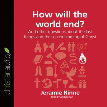 How Will the World End?: And other questions about the last things and the second coming of Christ