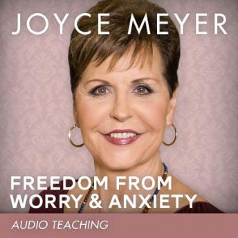 Freedom from Worry and Anxiety: Living a Life of Peace Over the Threat of Disappointment, Joyce Meyer