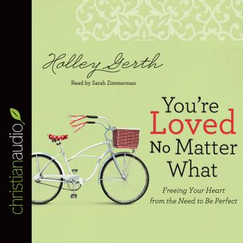 You're Loved No Matter What: Freeing Your Heart from the Need to Be Perfect, Holley Gerth