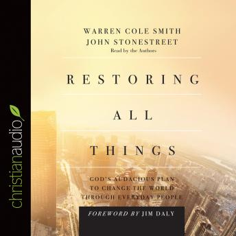 Restoring All Things: God's Audacious Plan to Change the World through Everyday People, Audio book by Jim Daly, Warren Cole Smith, John Stonestreet