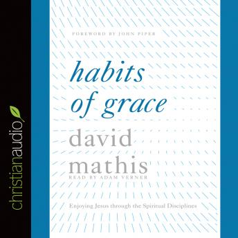 Habits of Grace: Enjoying Jesus through the Spiritual Disciplines, David Mathis