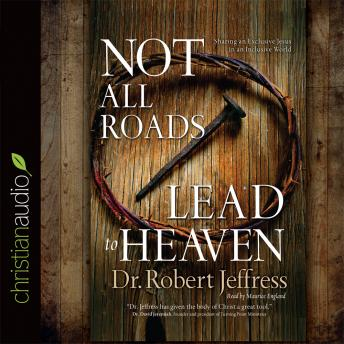 Not All Roads Lead to Heaven: Sharing an Exclusive Jesus in an Inclusive World, Dr. Robert Jeffress