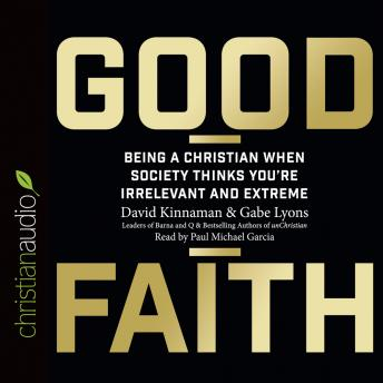 Good Faith: Being a Christian When Society Thinks You're Irrelevant and Extreme, Gabe Lyons, David Kinnaman