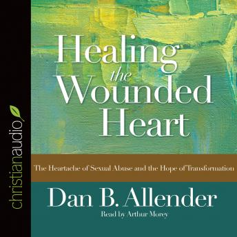 Healing the Wounded Heart: The Heartache of Sexual Abuse and the Hope of Transformation, Dan B. Allender