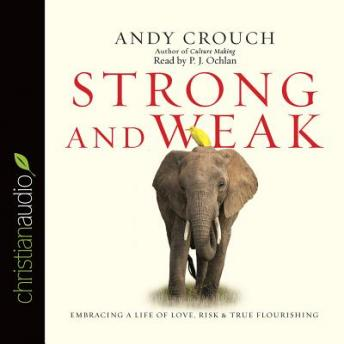 Strong and Weak: Embracing a Life of Love, Risk and True Flourishing, Andy Crouch