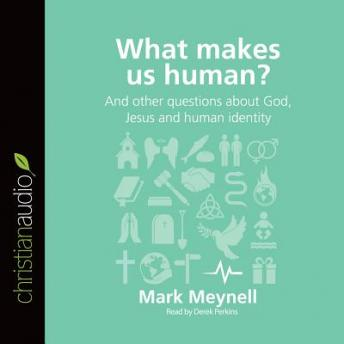 What Makes Us Human?: And other questions about God, Jesus and human identity, Mark Meynell