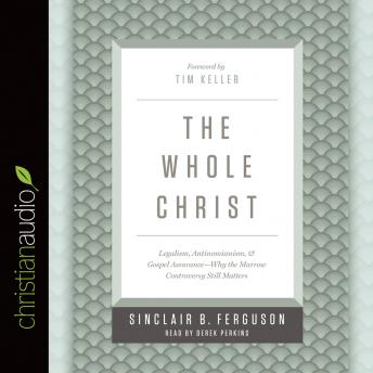 Whole Christ: Legalism, Antinomianism, and Gospel Assurance-Why the Marrow Controversy Still Matters, Sinclair B. Ferguson