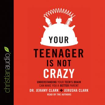 Your Teenager Is Not Crazy: Understanding Your Teen's Brain Can Make You a Better Parent, Dr. Jeramy Clark, Jerusha Clark