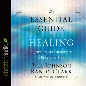 Essential Guide to Healing: Equipping All Christians to Pray for the Sick, Randy Clark, Bill Johnson