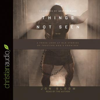 Things Not Seen: A Fresh Look at Old Stories of Trusting God's Promises, Jon Bloom