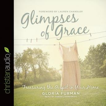 Glimpses of Grace: Treasuring the Gospel in Your Home, Gloria Furman