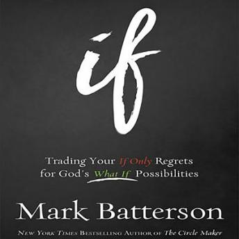 If: Trading Your If Only Regrets for God's What If Possibilities, Mark Batterson