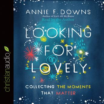 Looking for Lovely: Collecting the Moments that Matter, Annie F. Downs