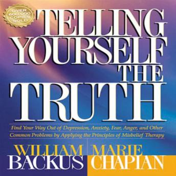 Telling Yourself the Truth: Find Your Way Out of Depression, Anxiety, Fear, Anger, and Other Common Problems by Applying the Principles of Misbelief Therapy, William Backus, Marie Chapian