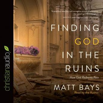 Finding God in the Ruins: How God Redeems Pain, Matt Bays