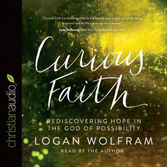 Curious Faith: Rediscovering Hope in the God of Possibility, Logan Wolfram